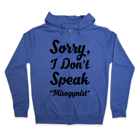 "Sorry I Don't Speak ""Misogynist"" Zip Hoodie"