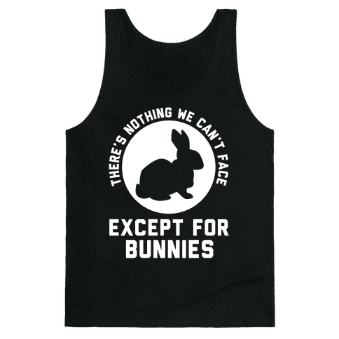 There's Nothing We Can't Face Except For Bunnies Tank Top