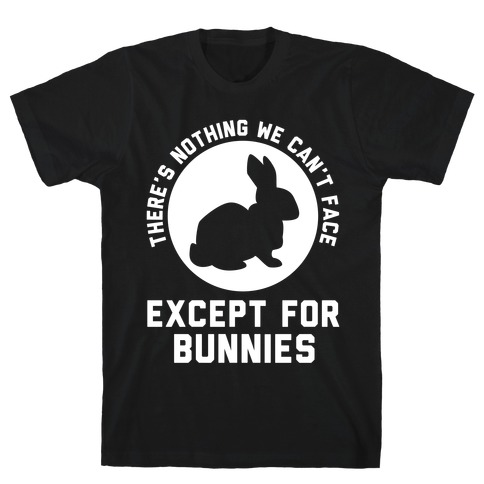 There's Nothing We Can't Face Except For Bunnies T-Shirt