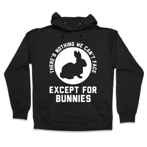 There's Nothing We Can't Face Except For Bunnies Hooded Sweatshirt
