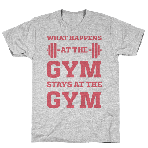 What Happens At The Gym Stays At The Gym Mens T-Shirt