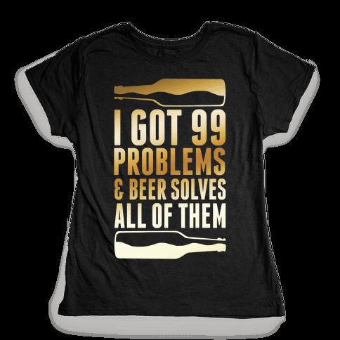 I Got 99 Problems (Beer) Womens T-Shirt