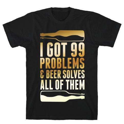 I Got 99 Problems (Beer) T-Shirt