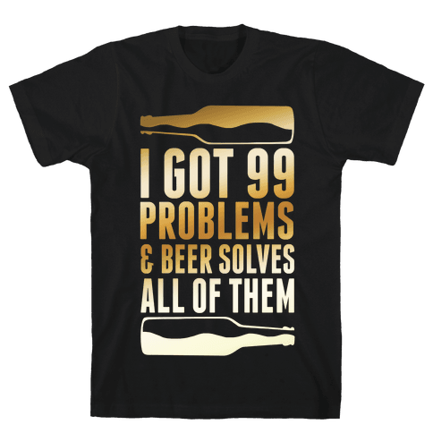 I Got 99 Problems (Beer) Mens T-Shirt