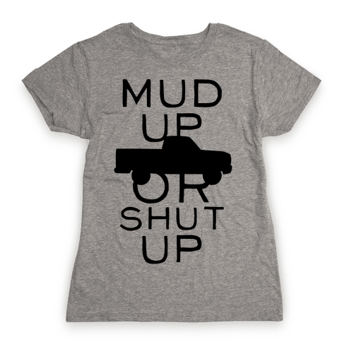 Mud Up or Shut Up Womens T-Shirt