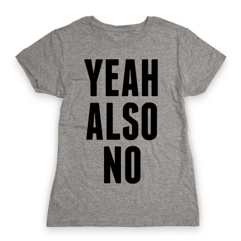 Yeah. Also No. Womens T-Shirt