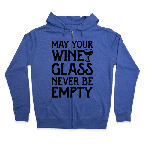 May Your Wine Glass Never Be Empty Zip Hoodie