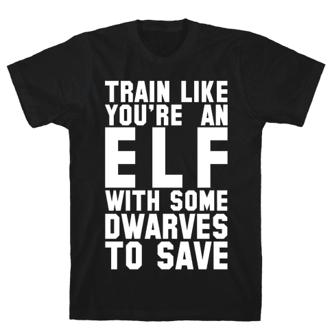 Train Like Your An Elf With Some Dwarves To Save Mens T-Shirt