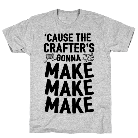 'Cause The Crafter's Gonna Make Make Make Mens T-Shirt