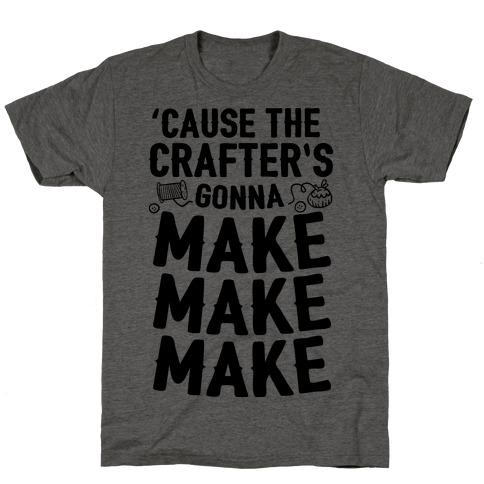 'Cause The Crafter's Gonna Make Make Make T-Shirt