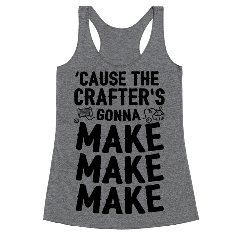 'Cause The Crafter's Gonna Make Make Make Racerback Tank Top