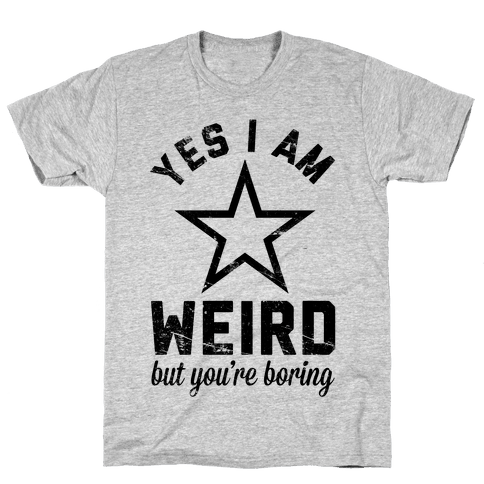 Yes I Am Weird But You're Boring Mens T-Shirt