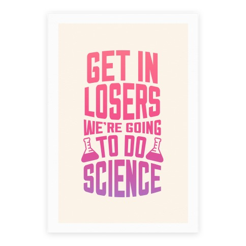 Get In Losers We're Going To Do Science Poster