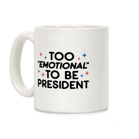 "Too ""Emotional"" To Be President Coffee Mug"
