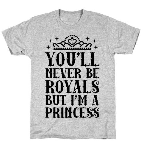 You'll Never Be Royals But I'm A Princess T-Shirt