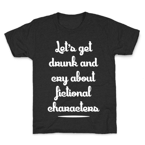 Let's Get Drunk And Cry About Fictional Characters Kids T-Shirt