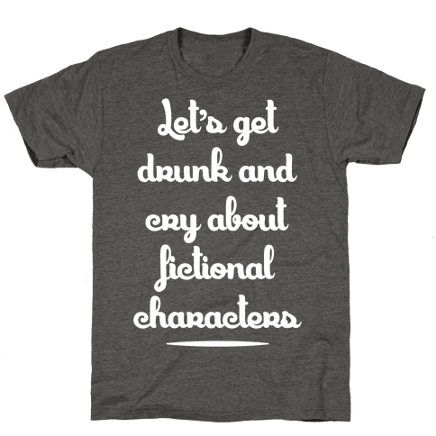 Let's Get Drunk And Cry About Fictional Characters Mens/Unisex T-Shirt