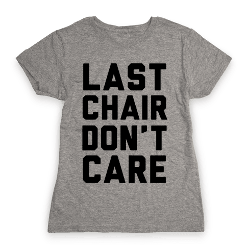 Last Chair Don't Care Womens T-Shirt