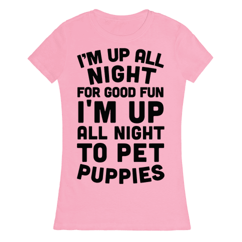 I'm Up All Night For Good Fun I'm Up All Night To Pet Puppies Womens T-Shirt