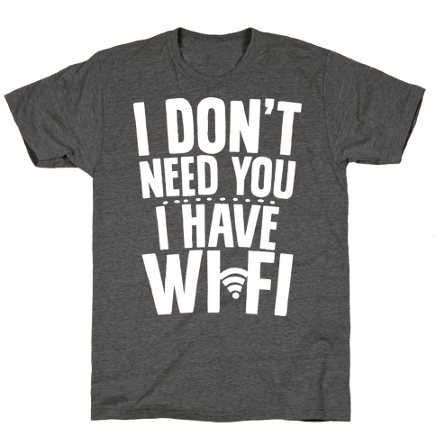 I Don't Need You I Have Wifi T-Shirt