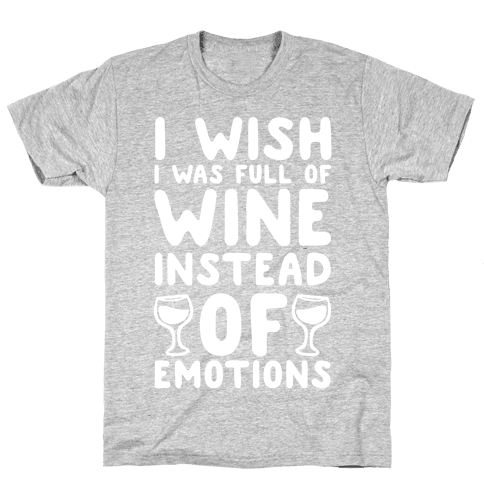 I Wish I Was Full Of Wine Instead Of Emotions Mens T-Shirt