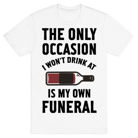 The Only Occasion I Won't Drink At Is My Own Funeral Mens T-Shirt