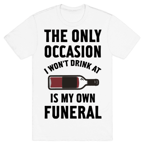 The Only Occasion I Won't Drink At Is My Own Funeral
