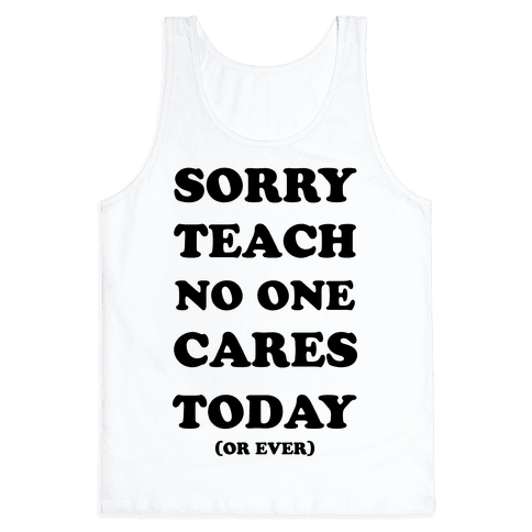 Sorry Teach No One Cares Today Tank Top