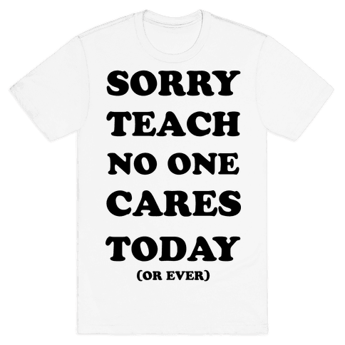 Sorry Teach No One Cares Today Mens T-Shirt