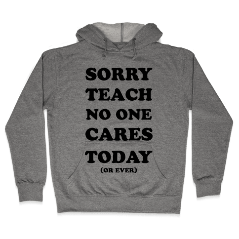 Sorry Teach No One Cares Today Hooded Sweatshirt