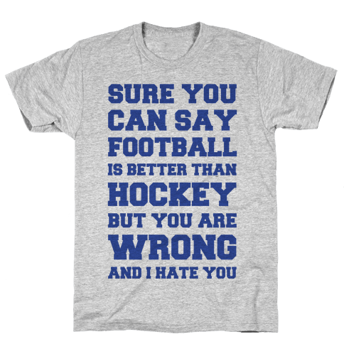 Sure You Can Say Football Is Better Than Hockey But You Are Wrong And I Hate You Mens T-Shirt