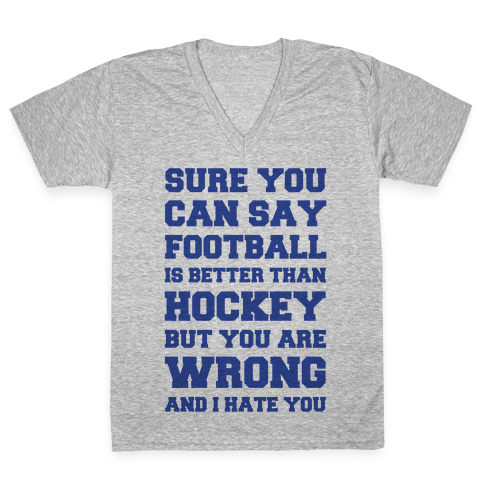 Sure You Can Say Football Is Better Than Hockey But You Are Wrong And I Hate You V-Neck Tee Shirt