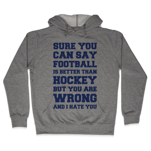 Sure You Can Say Football Is Better Than Hockey But You Are Wrong And I Hate You Hooded Sweatshirt