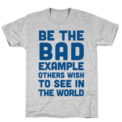 Be The Bad Example Others Need T-Shirt