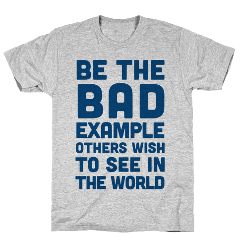 Be The Bad Example Others Need Mens T-Shirt