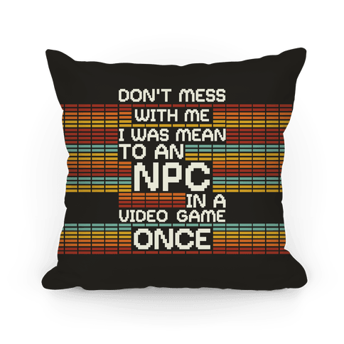 Don't Mess With Me I Was Mean To An NPC Pillow
