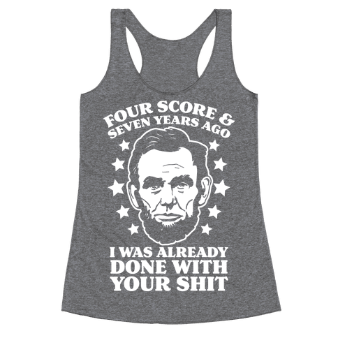 Four Score & Seven Years Ago I Was Already Done With Your Shit Racerback Tank Top