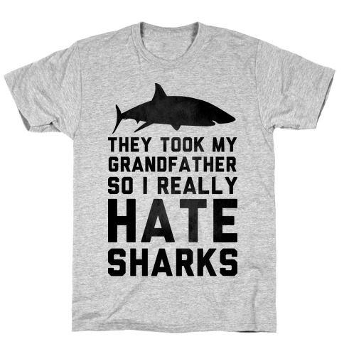 They Took My Grandfather So I Really Hate Sharks T-Shirt