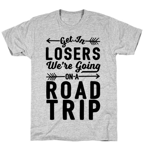 Get In Losers We're Going On A Road Trip T-Shirt