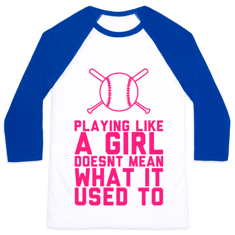 Playing Like A Girl Doesn't Mean What It Used To Baseball Tee