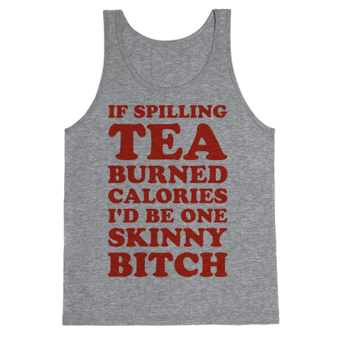 If Spilling Tea Burned Calories I'd Be One Skinny Bitch Tank Top