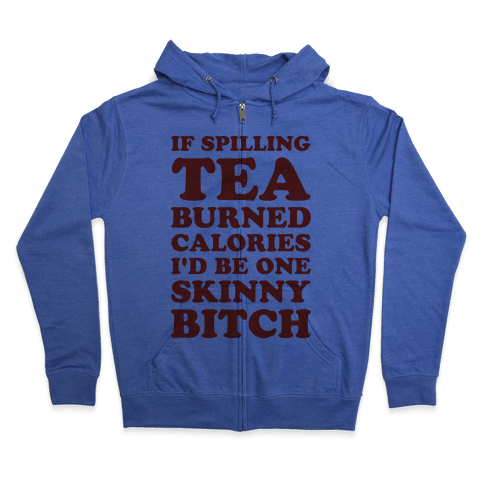If Spilling Tea Burned Calories I'd Be One Skinny Bitch Zip Hoodie
