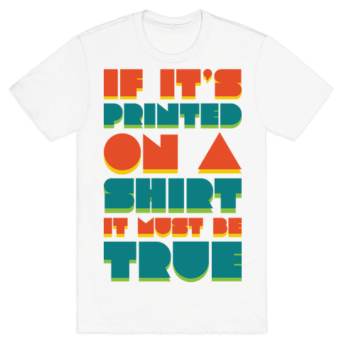 If It's Printed On A Shirt It Must Be True Mens T-Shirt