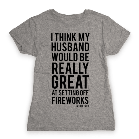 I Think My Husband Would Be Great At Setting Off Fireworks (Said No One Ever) Womens T-Shirt