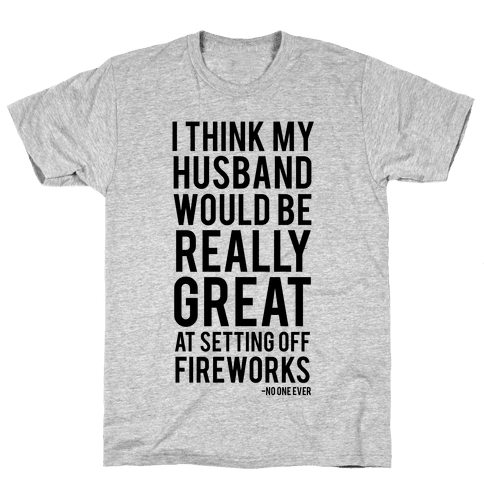 I Think My Husband Would Be Great At Setting Off Fireworks (Said No One Ever) Mens T-Shirt