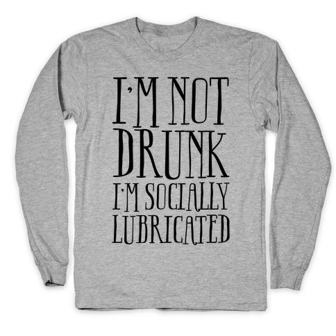 I'm Not Drunk, I'm Socially Lubricated Long Sleeve T-Shirt