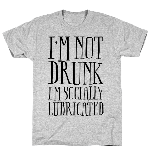 I'm Not Drunk, I'm Socially Lubricated Mens T-Shirt