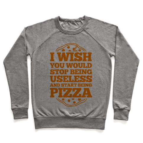 I Wish You Would Stop Being Useless And Start Being Pizza Pullover
