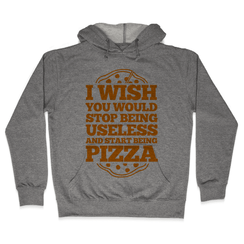I Wish You Would Stop Being Useless And Start Being Pizza Hooded Sweatshirt
