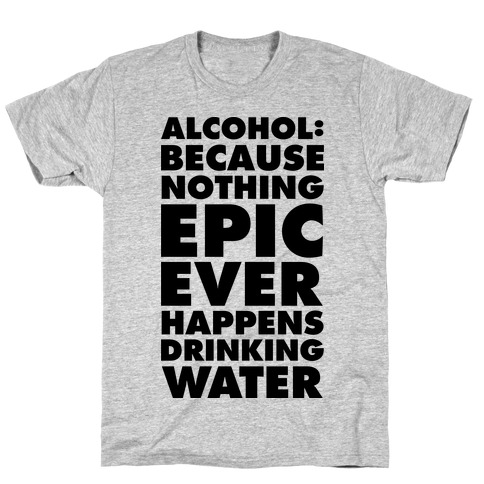 Alcohol: Because Nothing Epic Ever Happens Drinking Water T-Shirt